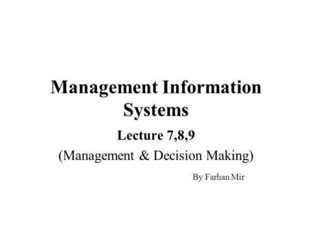 Management Information Systems Lecture 7,8,9 (Management & Decision Making) By Farhan Mir.