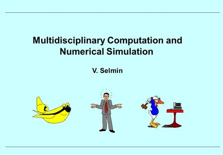 Multidisciplinary Computation and Numerical Simulation V. Selmin.