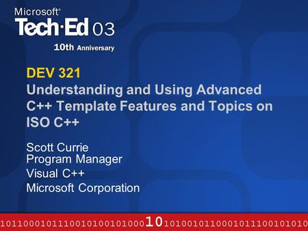 DEV 321 Understanding and Using Advanced C++ Template Features and Topics on ISO C++ Scott Currie Program Manager Visual C++ Microsoft Corporation.