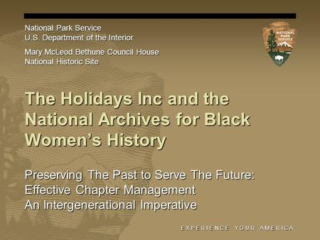E X P E R I E N C E Y O U R A M E R I C A The Holidays Inc and the National Archives for Black Women's History Preserving The Past to Serve The Future: