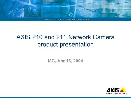 ... M A K E Y O U R N E T W O R K S M A R T E R AXIS 210 and 211 Network Camera product presentation MG, Apr 16, 2004.