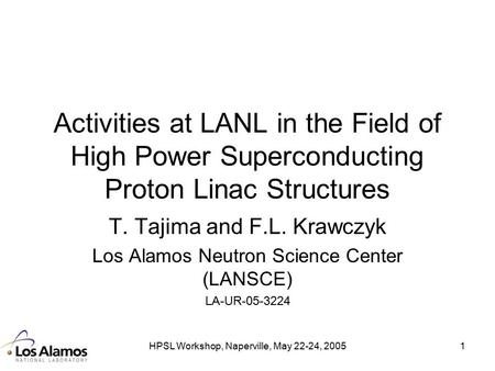 HPSL Workshop, Naperville, May 22-24, 20051 Activities at LANL in the Field of High Power Superconducting Proton Linac Structures T. Tajima and F.L. Krawczyk.