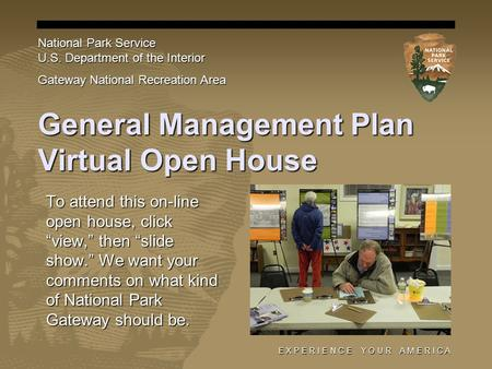 "E X P E R I E N C E Y O U R A M E R I C A General Management Plan Virtual Open House To attend this on-line open house, click ""view,"" then ""slide show."""