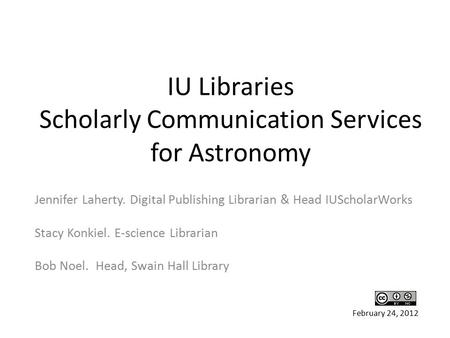 IU Libraries Scholarly Communication Services for <strong>Astronomy</strong> Jennifer Laherty. Digital Publishing Librarian & Head IUScholarWorks Stacy Konkiel. E-science.