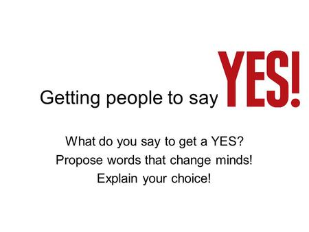 Getting people to say What do you say to get a YES? Propose words that change minds! Explain your choice!