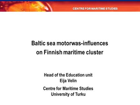 Head of the Education unit Eija Velin Centre for Maritime Studies University of Turku CENTRE FOR MARITIME STUDIES Baltic sea motorwas-influences on Finnish.