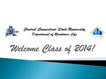Welcome Class of 2014!.  Meet the staff  Find out what type of programs and involvement opportunities we offer  Understand our Community Standards.