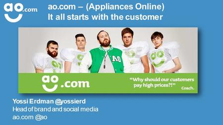 Ao.com – (Appliances Online) It all starts with the customer Yossi Head of brand and social media