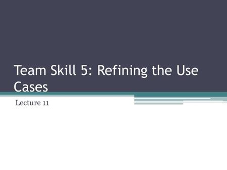 Team Skill 5: Refining the Use Cases Lecture 11. Advantages of Use Cases They are easy to write Written in users language Provide cohesive, related threads.