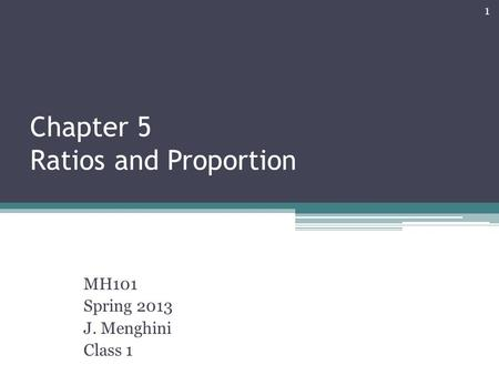 Chapter 5 Ratios and Proportion MH101 Spring 2013 J. Menghini Class 1 1.