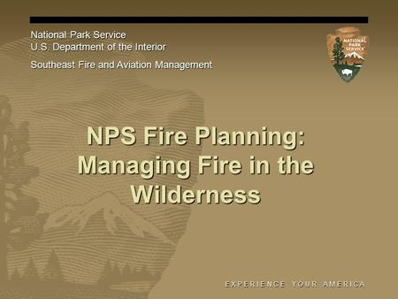 E X P E R I E N C E Y O U R A M E R I C A NPS Fire Planning: Managing Fire in the Wilderness National Park Service U.S. Department of the Interior Southeast.