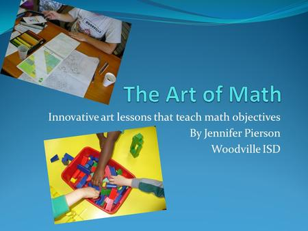 Innovative art lessons that teach math objectives By Jennifer Pierson Woodville ISD.