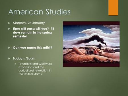 American Studies  Monday, 26 January  Time will pass; will you? 73 days remain in the spring semester  Can you name this artist?  Today's Goals: 