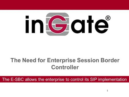 1 The Need for Enterprise Session Border Controller The E-SBC allows the enterprise to control its SIP implementation.