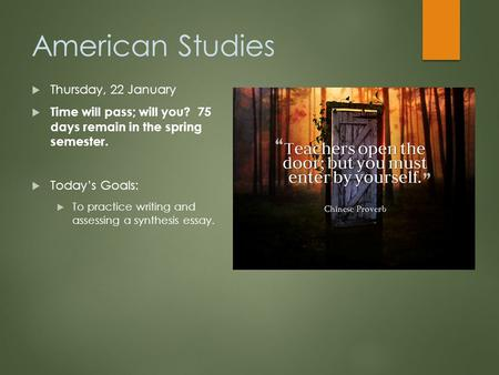 American Studies  Thursday, 22 January  Time will pass; will you? 75 days remain in the spring semester.  Today's Goals:  To practice writing and assessing.