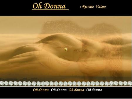 Oh Donna : Ritchie Valens Oh donna Oh donna Oh donna Oh donna.