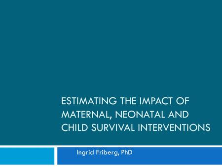 ESTIMATING THE IMPACT OF MATERNAL, NEONATAL AND CHILD SURVIVAL INTERVENTIONS Ingrid Friberg, PhD.