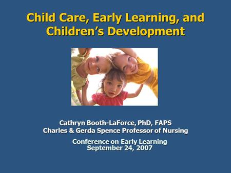 Child Care, Early Learning, and Children's Development Cathryn Booth-LaForce, PhD, FAPS Charles & Gerda Spence Professor of Nursing Conference on Early.