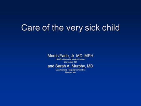 Care of the very sick child Morris Earle, Jr. MD, MPH UMASS Memorial Medical School Worcester, MA and Sarah A. Murphy, MD MassGeneral Hospital for Children.
