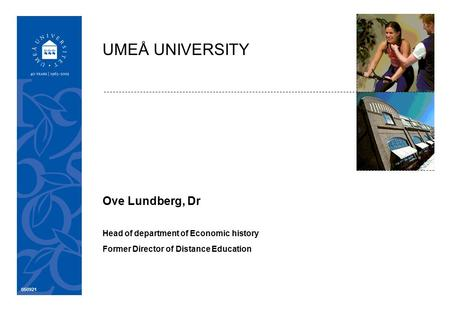 050921 Ove Lundberg, Dr Head of department of Economic history Former Director of Distance Education UMEÅ UNIVERSITY.