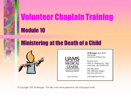 Volunteer Chaplain Training Module 10 Ministering at the Death of a Child © Copyright 2001 Al Henager. Use only with written permission and with proper.