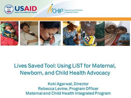 Koki Agarwal, Director Rebecca Levine, Program Officer Maternal and Child Health Integrated Program Lives Saved Tool: Using LiST for Maternal, Newborn,