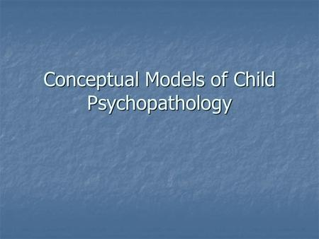 Conceptual Models of Child Psychopathology. Models and theories Set of principles used to analyze or explain a set of phenomena Set of principles used.