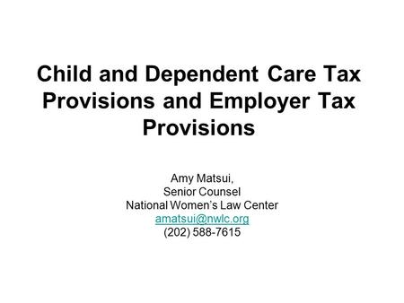 Child and Dependent Care Tax Provisions and Employer Tax Provisions Amy Matsui, Senior Counsel National Women's Law Center (202) 588-7615.