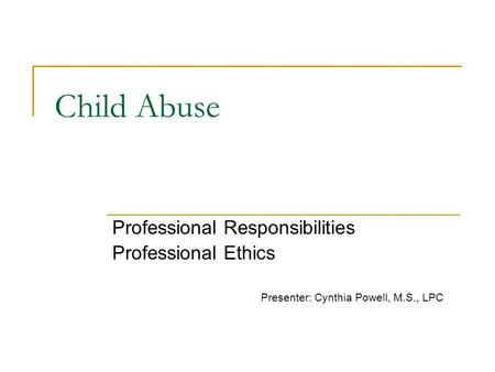 Child Abuse Professional Responsibilities Professional Ethics Presenter: Cynthia Powell, M.S., LPC.