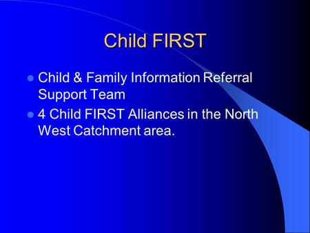 Child FIRST Child & Family Information Referral Support Team 4 Child FIRST Alliances in the North West Catchment area.