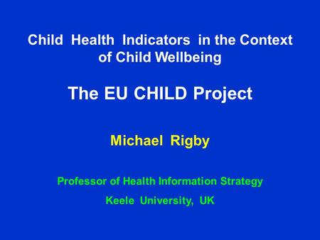 Child Health Indicators in the Context of Child Wellbeing – the CHILD Project Professor Michael Rigby Keele University, UK Child Health Indicators in the.