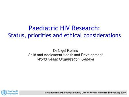 International AIDS Society, Industry Liaison Forum, Montreal, 8 th February 2009 Paediatric HIV Research: Status, priorities and ethical considerations.