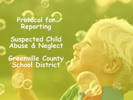 Protocol for Reporting Suspected Child Abuse & Neglect Greenville County School District.
