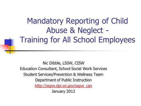 Mandatory Reporting of Child Abuse & Neglect - Training for All School Employees Nic Dibble, LSSW, CISW Education Consultant, School Social Work Services.