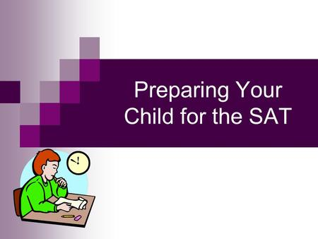Preparing Your Child for the SAT. Priority #1 - Timing All juniors who are college-bound or considering college should take the SAT as a junior  January.