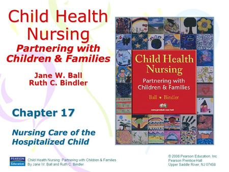 Child Health Nursing Partnering with Children & Families Chapter 17 Nursing Care of the Hospitalized Child Jane W. Ball Ruth C. Bindler Child Health Nursing: