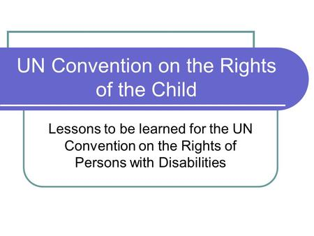 UN Convention on the Rights of the Child Lessons to be learned for the UN Convention on the Rights of Persons with Disabilities.