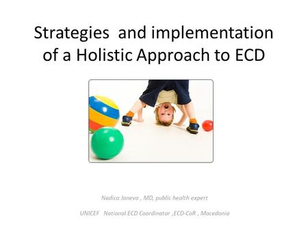 Strategies and implementation of a Holistic Approach to ECD Nadica Janeva, MD, public health expert UNICEF National ECD Coordinator,ECD-CoR, Macedonia.