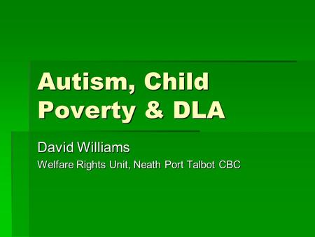 Autism, Child Poverty & DLA David Williams Welfare Rights Unit, Neath Port Talbot CBC.