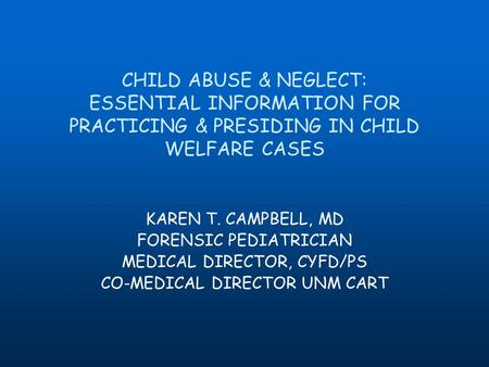 CHILD ABUSE & NEGLECT: ESSENTIAL INFORMATION FOR PRACTICING & PRESIDING IN CHILD WELFARE CASES KAREN T. CAMPBELL, MD FORENSIC PEDIATRICIAN MEDICAL DIRECTOR,