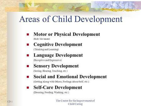 The Center for the Improvement of Child Caring Areas of Child Development Motor or Physical Development (Body Movement) Cognitive Development (Thinking.
