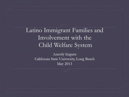 Latino Immigrant Families and Involvement with the Child Welfare System Aracely Iniguez California State University, Long Beach May 2013.