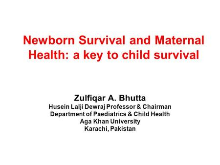 Newborn Survival and Maternal Health: a key to child survival Zulfiqar A. Bhutta Husein Lalji Dewraj Professor & Chairman Department of Paediatrics & Child.