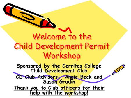 Welcome to the Child Development Permit Workshop Sponsored by the Cerritos College Child Development Club CD Club Advisors: Angie Beck and Susan Gradin.