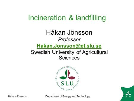 Håkan JönssonDepartment of Energy and Technology Incineration & landfilling Håkan Jönsson Professor Swedish University of Agricultural.