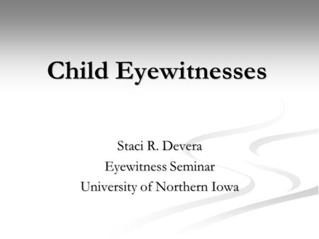 Child Eyewitnesses Staci R. Devera Eyewitness Seminar University of Northern Iowa.