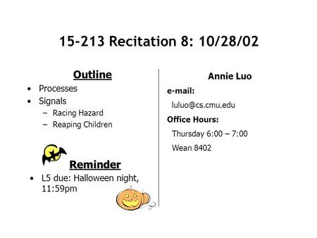 15-213 Recitation 8: 10/28/02 Outline Processes Signals –Racing Hazard –Reaping Children Annie Luo   Office Hours: Thursday 6:00.