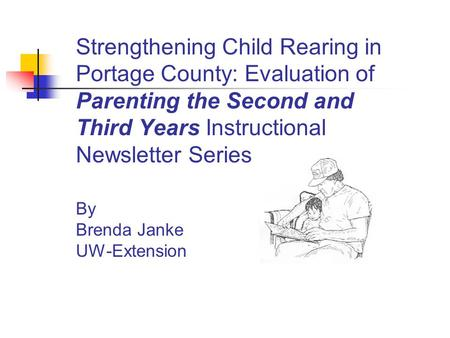 Strengthening Child Rearing in Portage County: Evaluation of Parenting the Second and Third Years Instructional Newsletter Series By Brenda Janke UW-Extension.