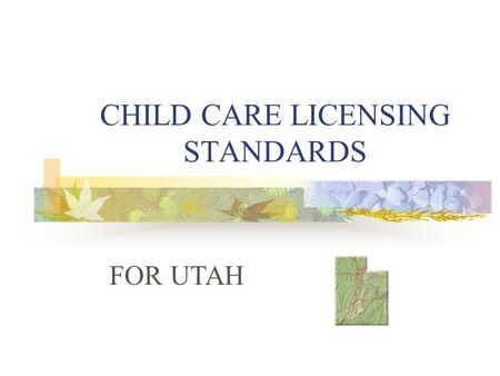 CHILD CARE LICENSING STANDARDS FOR UTAH. LICENSING 1. Childcare facilities are licensed through the Utah State Department of Health. 2. You must obtain.