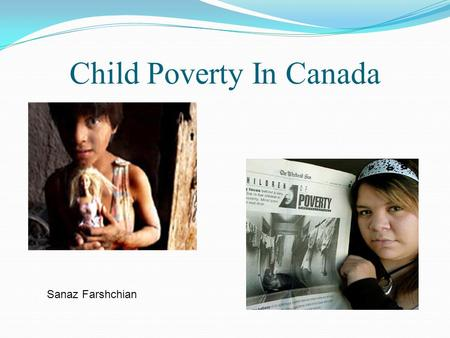 Child Poverty In Canada Sanaz Farshchian. Outline 1. You Tube Video 2. Poverty Quiz 3. Child Poverty Statistics 4. Case Study: 2 sisters lived in poverty.